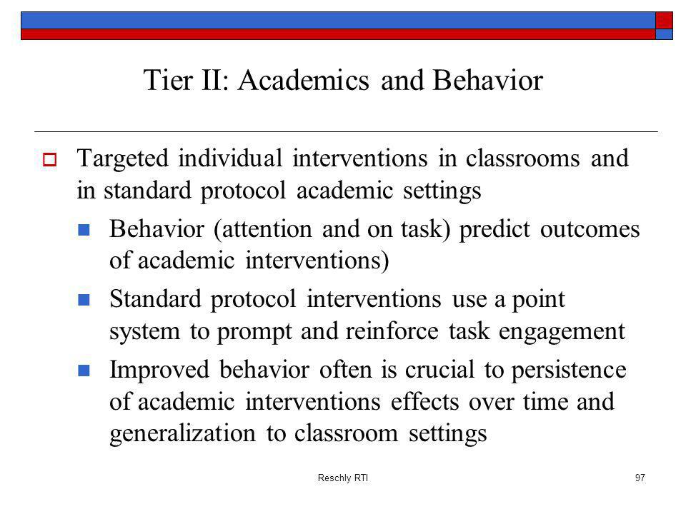 Reschly RTI97 Tier II: Academics and Behavior Targeted individual interventions in classrooms and in standard protocol academic settings Behavior (att