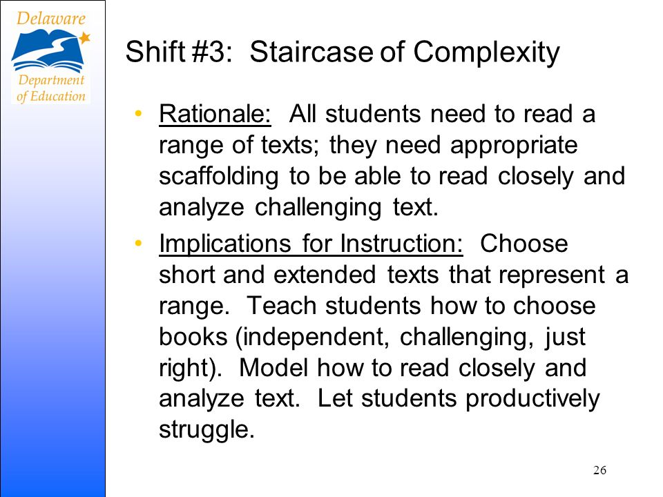 Shift #3: Staircase of Complexity Rationale: All students need to read a range of texts; they need appropriate scaffolding to be able to read closely