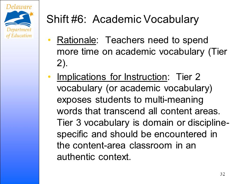 Shift #6: Academic Vocabulary Rationale: Teachers need to spend more time on academic vocabulary (Tier 2). Implications for Instruction: Tier 2 vocabu