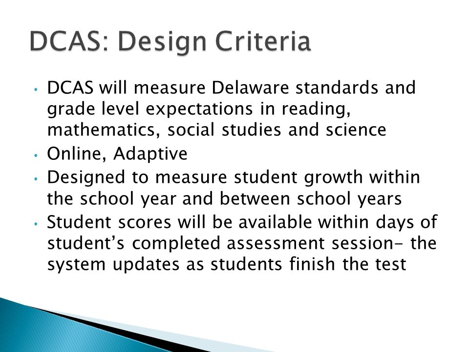 DCAS will measure Delaware standards and grade level expectations in reading, mathematics, social studies and science Online, Adaptive Designed to measure student growth within the school year and between school years Student scores will be available within days of students completed assessment session- the system updates as students finish the test