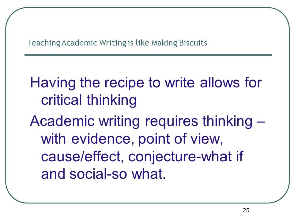 25 Having the recipe to write allows for critical thinking Academic writing requires thinking – with evidence, point of view, cause/effect, conjecture-what if and social-so what.