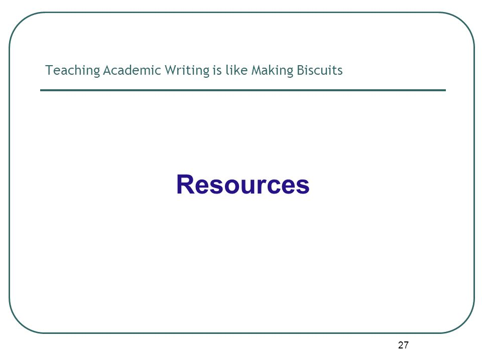 27 Teaching Academic Writing is like Making Biscuits Resources