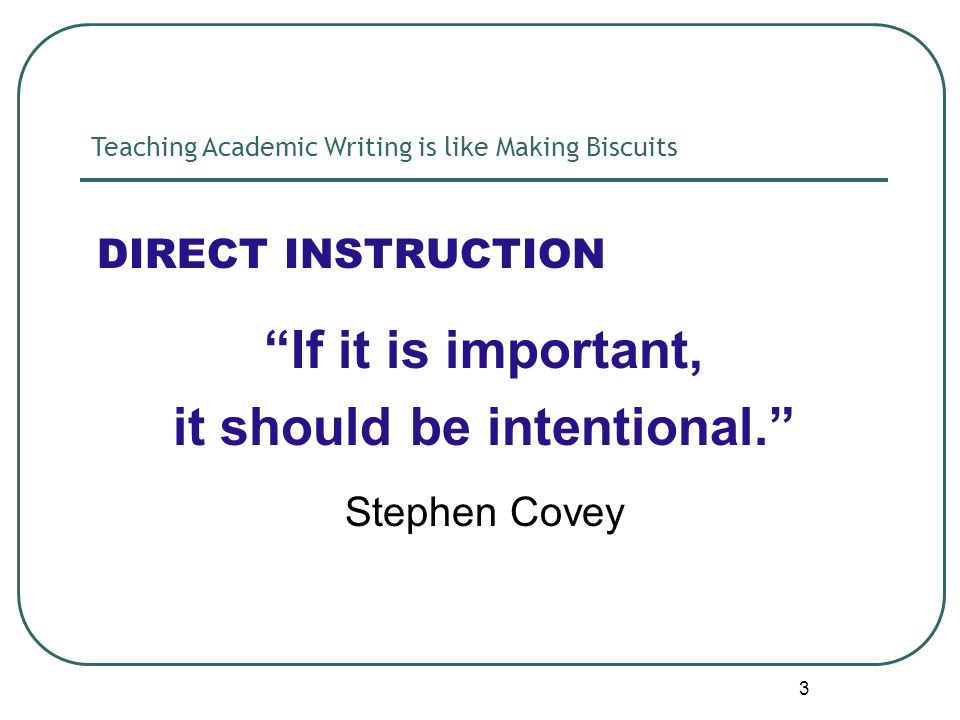 3 DIRECT INSTRUCTION If it is important, it should be intentional. Stephen Covey Teaching Academic Writing is like Making Biscuits