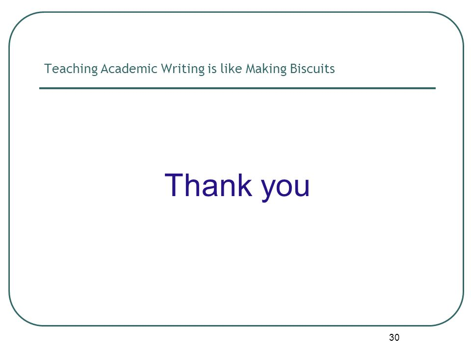 30 Teaching Academic Writing is like Making Biscuits Thank you