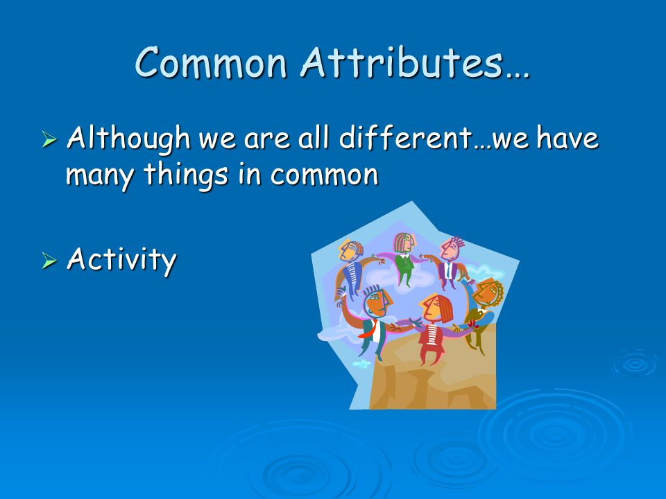 Common Attributes… Although we are all different…we have many things in common Although we are all different…we have many things in common Activity Ac