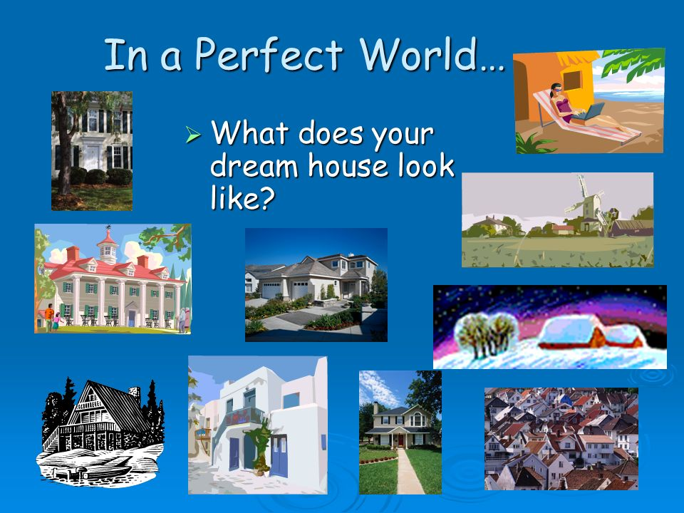In a Perfect World… What does your dream house look like? What does your dream house look like?