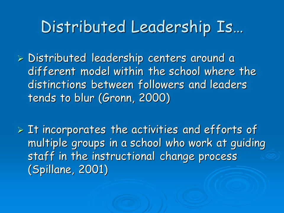 Distributed Leadership Is… Distributed leadership centers around a different model within the school where the distinctions between followers and lead
