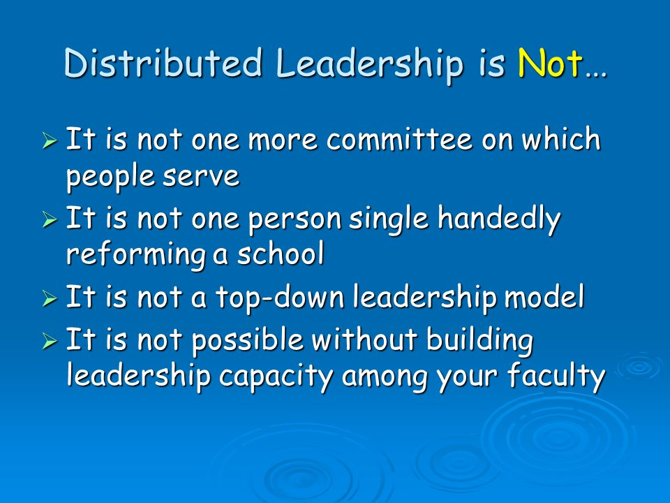 Distributed Leadership is Not… It is not one more committee on which people serve It is not one more committee on which people serve It is not one per