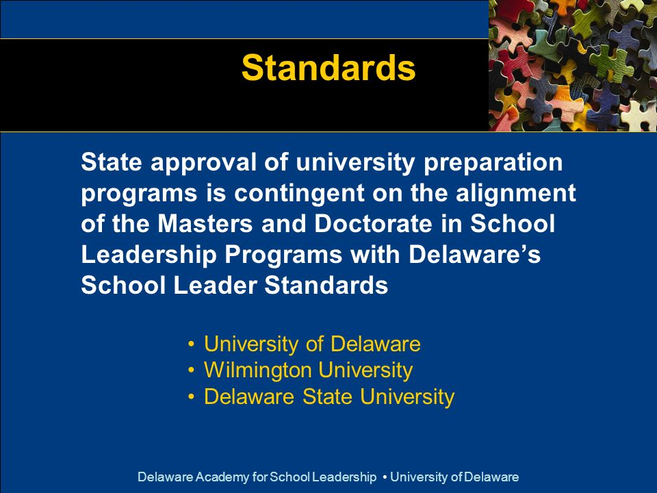 Delaware Academy for School Leadership University of Delaware Standards State approval of university preparation programs is contingent on the alignme