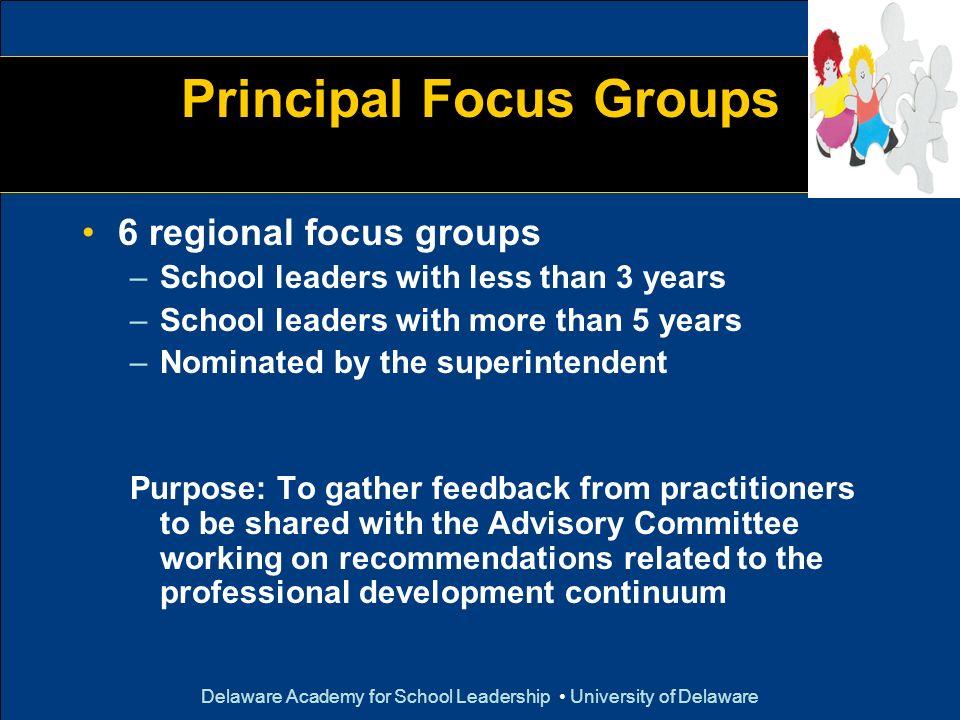 Delaware Academy for School Leadership University of Delaware Principal Focus Groups 6 regional focus groups –School leaders with less than 3 years –S