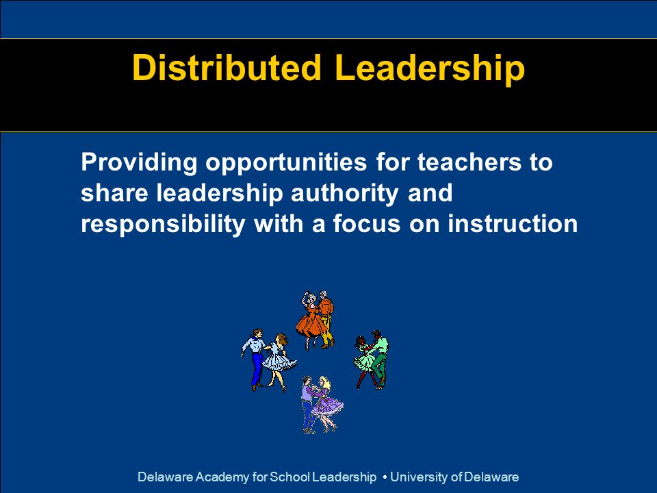 Delaware Academy for School Leadership University of Delaware Distributed Leadership Providing opportunities for teachers to share leadership authorit