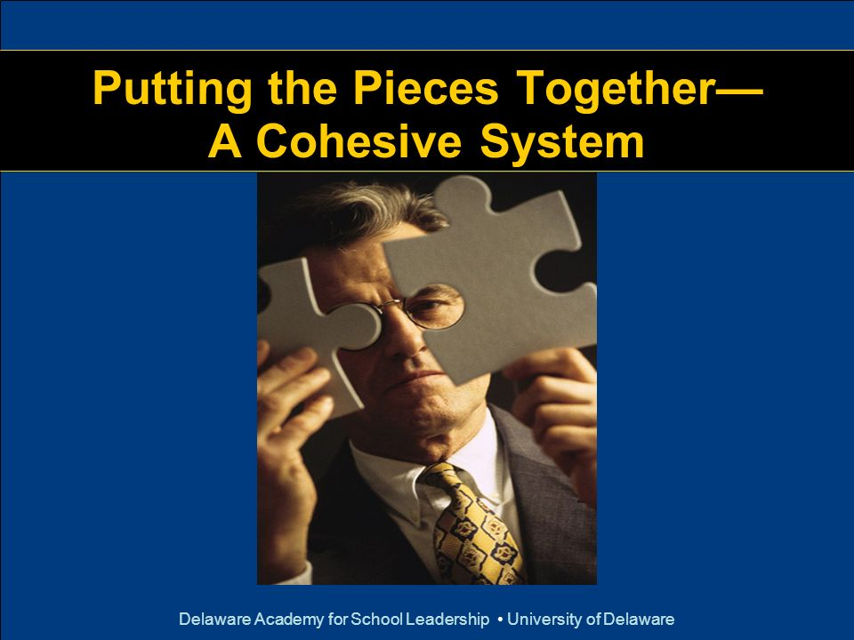 Delaware Academy for School Leadership University of Delaware Putting the Pieces Together A Cohesive System