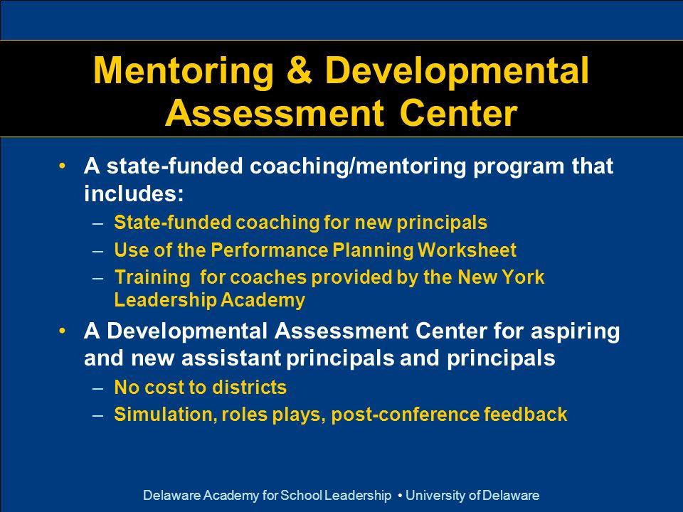 Delaware Academy for School Leadership University of Delaware Mentoring & Developmental Assessment Center A state-funded coaching/mentoring program th