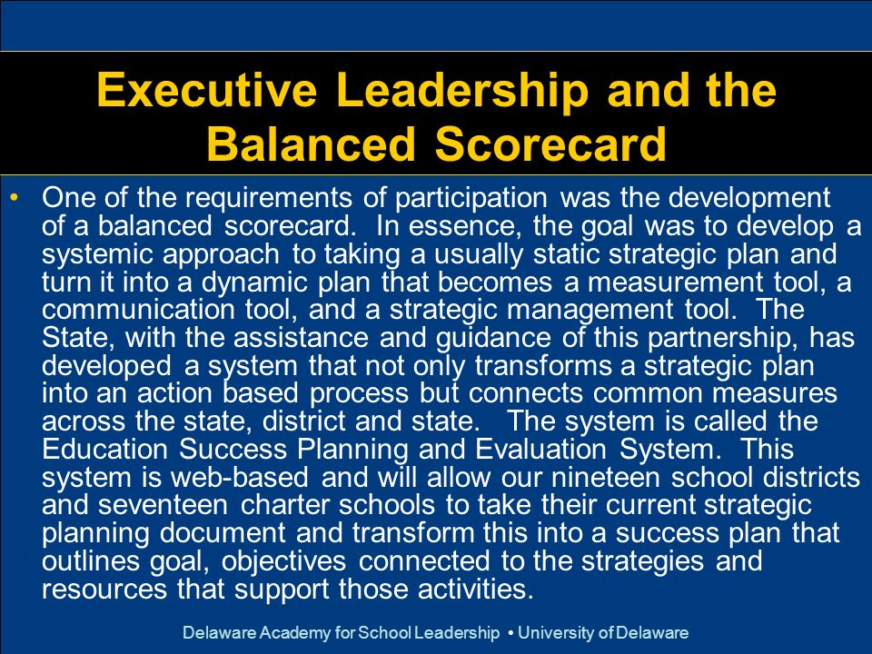 Delaware Academy for School Leadership University of Delaware Executive Leadership and the Balanced Scorecard One of the requirements of participation