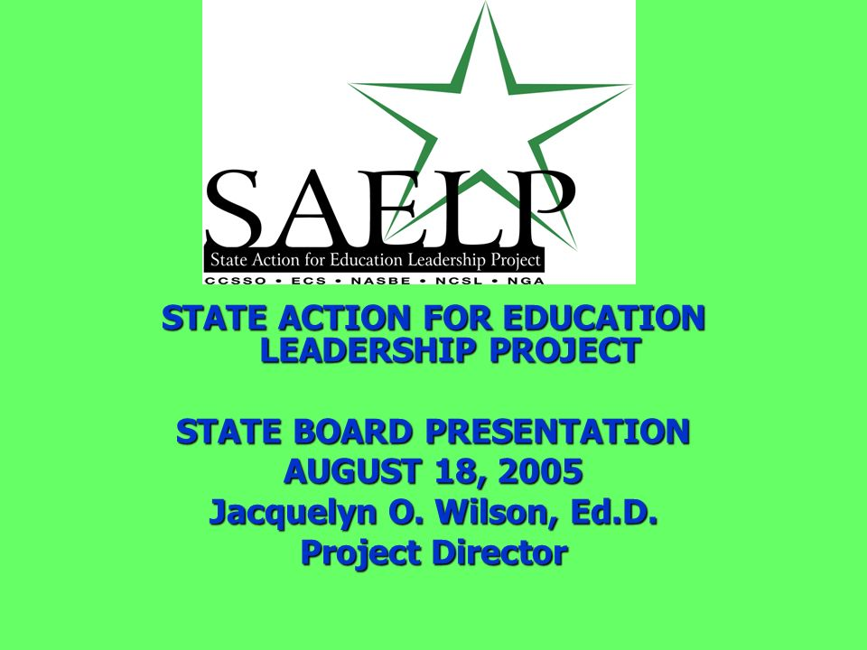 STATE ACTION FOR EDUCATION LEADERSHIP PROJECT STATE BOARD PRESENTATION AUGUST 18, 2005 Jacquelyn O. Wilson, Ed.D. Project Director