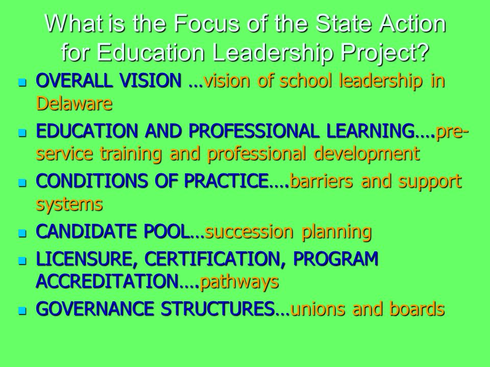 What is the Focus of the State Action for Education Leadership Project? OVERALL VISION …vision of school leadership in Delaware OVERALL VISION …vision