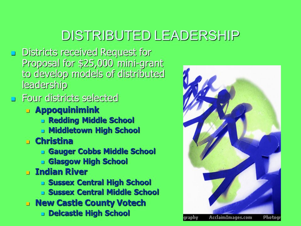 DISTRIBUTED LEADERSHIP Districts received Request for Proposal for $25,000 mini-grant to develop models of distributed leadership Districts received Request for Proposal for $25,000 mini-grant to develop models of distributed leadership Four districts selected Four districts selected Appoquinimink Appoquinimink Redding Middle School Redding Middle School Middletown High School Middletown High School Christina Christina Gauger Cobbs Middle School Gauger Cobbs Middle School Glasgow High School Glasgow High School Indian River Indian River Sussex Central High School Sussex Central High School Sussex Central Middle School Sussex Central Middle School New Castle County Votech New Castle County Votech Delcastle High School Delcastle High School
