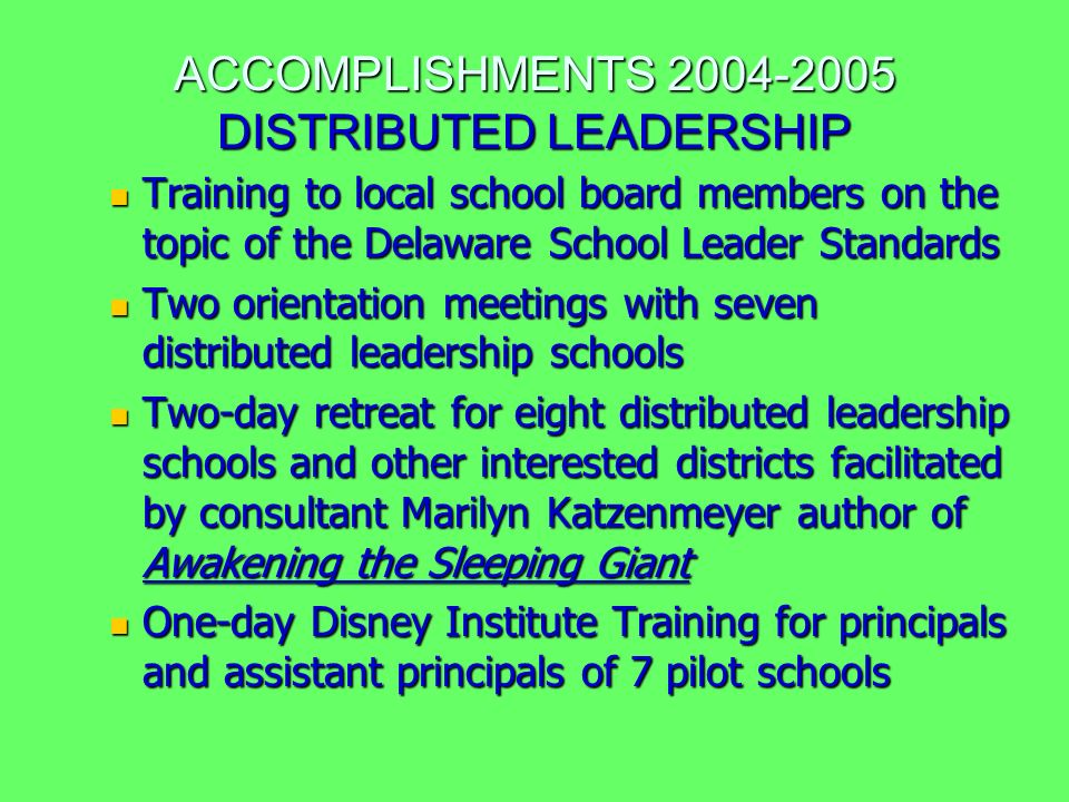 ACCOMPLISHMENTS 2004-2005 DISTRIBUTED LEADERSHIP Training to local school board members on the topic of the Delaware School Leader Standards Training to local school board members on the topic of the Delaware School Leader Standards Two orientation meetings with seven distributed leadership schools Two orientation meetings with seven distributed leadership schools Two-day retreat for eight distributed leadership schools and other interested districts facilitated by consultant Marilyn Katzenmeyer author of Awakening the Sleeping Giant Two-day retreat for eight distributed leadership schools and other interested districts facilitated by consultant Marilyn Katzenmeyer author of Awakening the Sleeping Giant One-day Disney Institute Training for principals and assistant principals of 7 pilot schools One-day Disney Institute Training for principals and assistant principals of 7 pilot schools