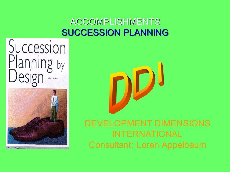 ACCOMPLISHMENTS SUCCESSION PLANNING DEVELOPMENT DIMENSIONS INTERNATIONAL Consultant: Loren Appelbaum