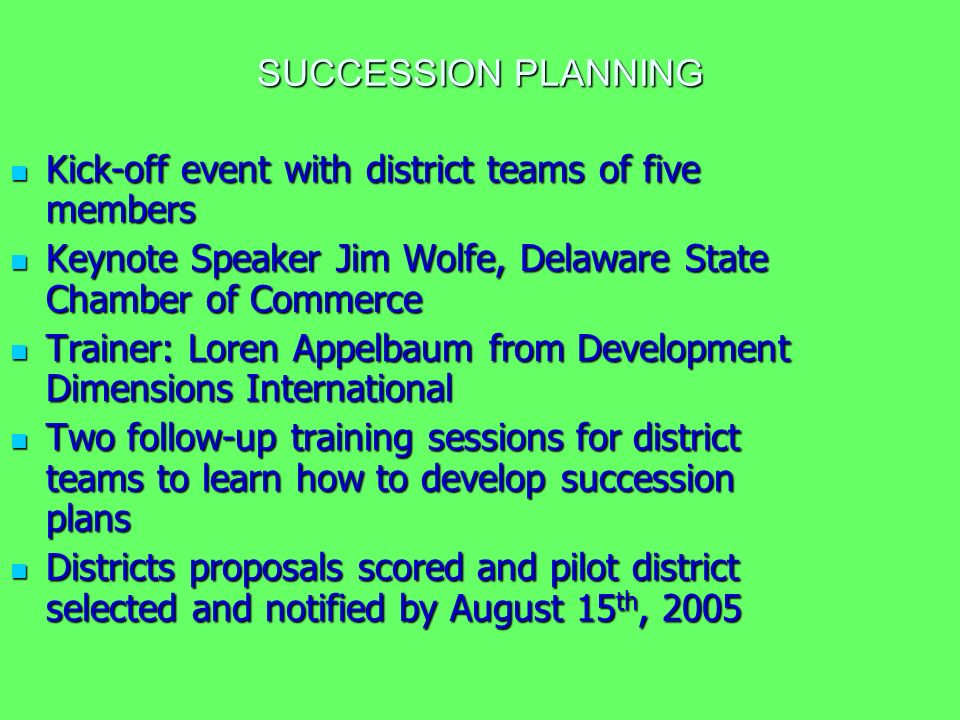 SUCCESSION PLANNING Kick-off event with district teams of five members Kick-off event with district teams of five members Keynote Speaker Jim Wolfe, Delaware State Chamber of Commerce Keynote Speaker Jim Wolfe, Delaware State Chamber of Commerce Trainer: Loren Appelbaum from Development Dimensions International Trainer: Loren Appelbaum from Development Dimensions International Two follow-up training sessions for district teams to learn how to develop succession plans Two follow-up training sessions for district teams to learn how to develop succession plans Districts proposals scored and pilot district selected and notified by August 15 th, 2005 Districts proposals scored and pilot district selected and notified by August 15 th, 2005