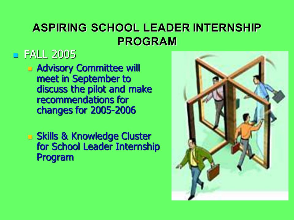 ASPIRING SCHOOL LEADER INTERNSHIP PROGRAM FALL 2005 FALL 2005 Advisory Committee will meet in September to discuss the pilot and make recommendations for changes for 2005-2006 Advisory Committee will meet in September to discuss the pilot and make recommendations for changes for 2005-2006 Skills & Knowledge Cluster for School Leader Internship Program Skills & Knowledge Cluster for School Leader Internship Program