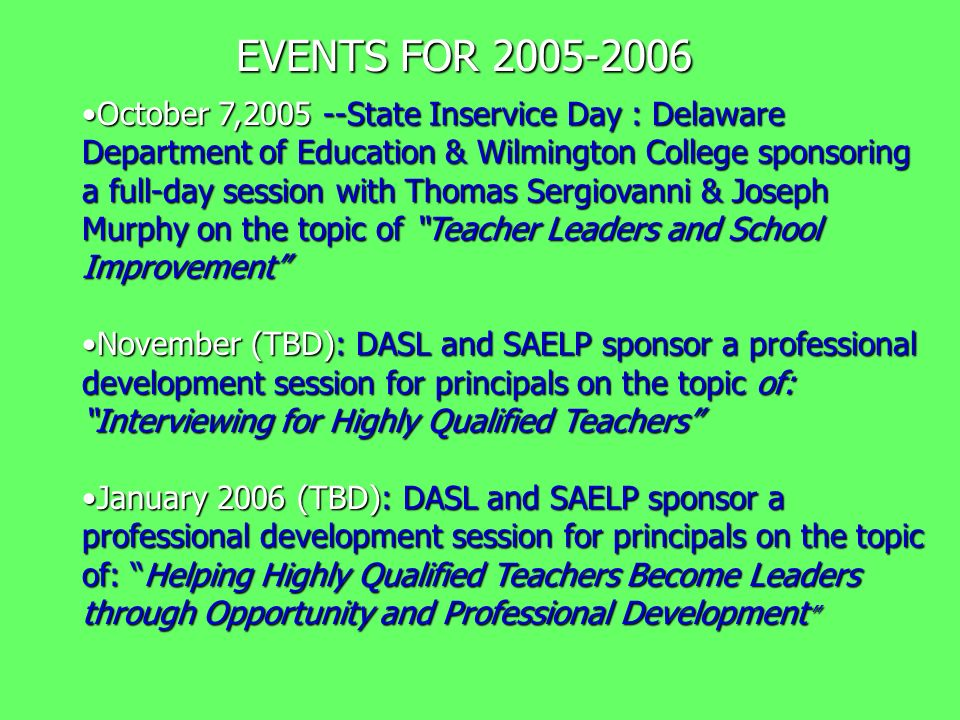 EVENTS FOR 2005-2006 October 7,2005 --State Inservice Day : Delaware Department of Education & Wilmington College sponsoring a full-day session with Thomas Sergiovanni & Joseph Murphy on the topic of Teacher Leaders and School ImprovementOctober 7,2005 --State Inservice Day : Delaware Department of Education & Wilmington College sponsoring a full-day session with Thomas Sergiovanni & Joseph Murphy on the topic of Teacher Leaders and School Improvement November (TBD): DASL and SAELP sponsor a professional development session for principals on the topic of: Interviewing for Highly Qualified TeachersNovember (TBD): DASL and SAELP sponsor a professional development session for principals on the topic of: Interviewing for Highly Qualified Teachers January 2006 (TBD): DASL and SAELP sponsor a professional development session for principals on the topic of: Helping Highly Qualified Teachers Become Leaders through Opportunity and Professional DevelopmentJanuary 2006 (TBD): DASL and SAELP sponsor a professional development session for principals on the topic of: Helping Highly Qualified Teachers Become Leaders through Opportunity and Professional Development