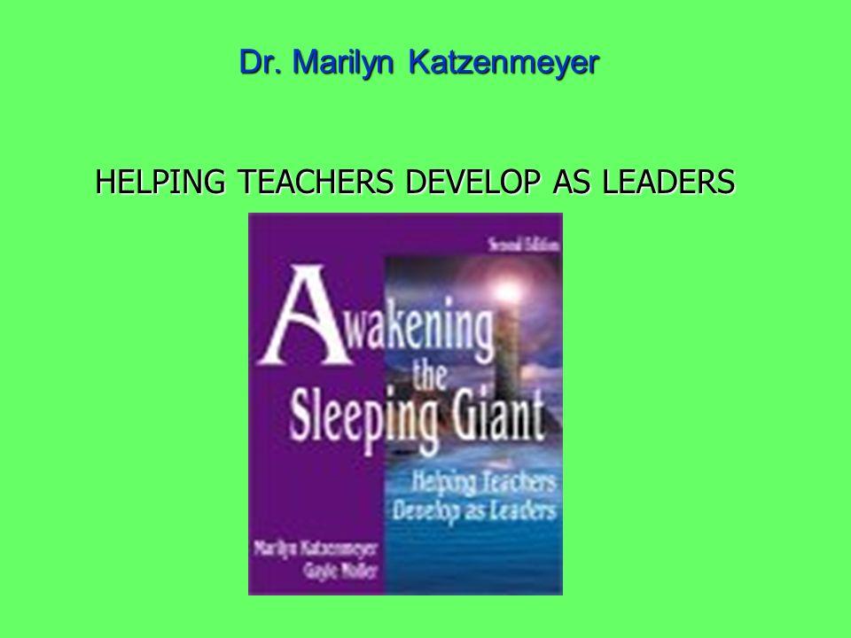 Dr. Marilyn Katzenmeyer HELPING TEACHERS DEVELOP AS LEADERS