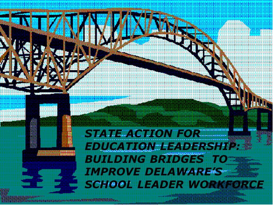 STATE ACTION FOR EDUCATION LEADERSHIP: BUILDING BRIDGES TO IMPROVE DELAWARES SCHOOL LEADER WORKFORCE