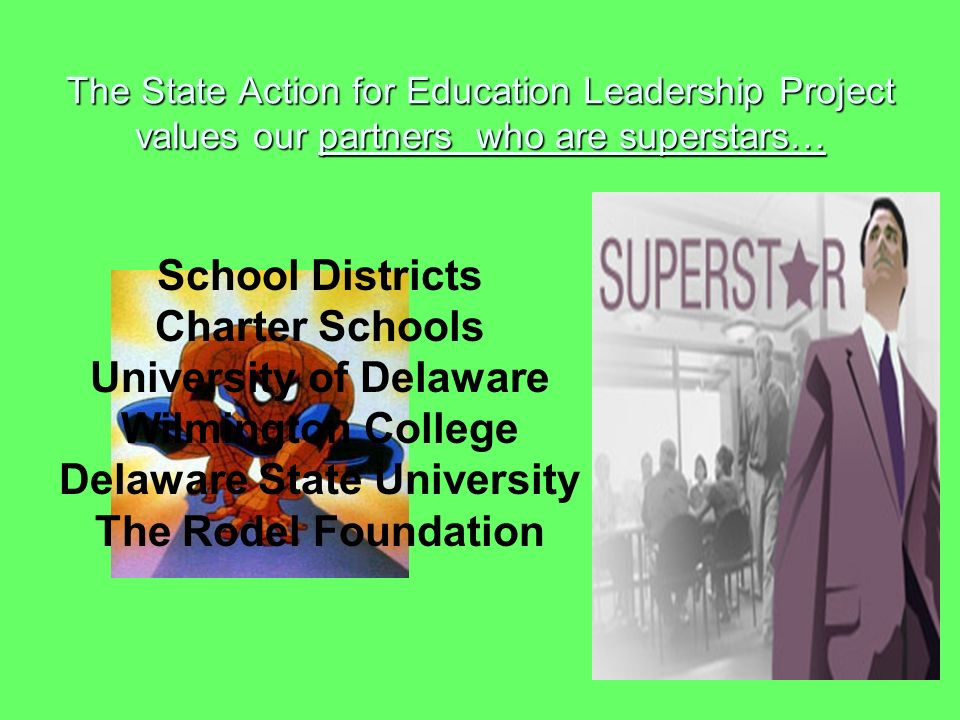 The State Action for Education Leadership Project values our partners who are superstars… School Districts Charter Schools University of Delaware Wilmington College Delaware State University The Rodel Foundation