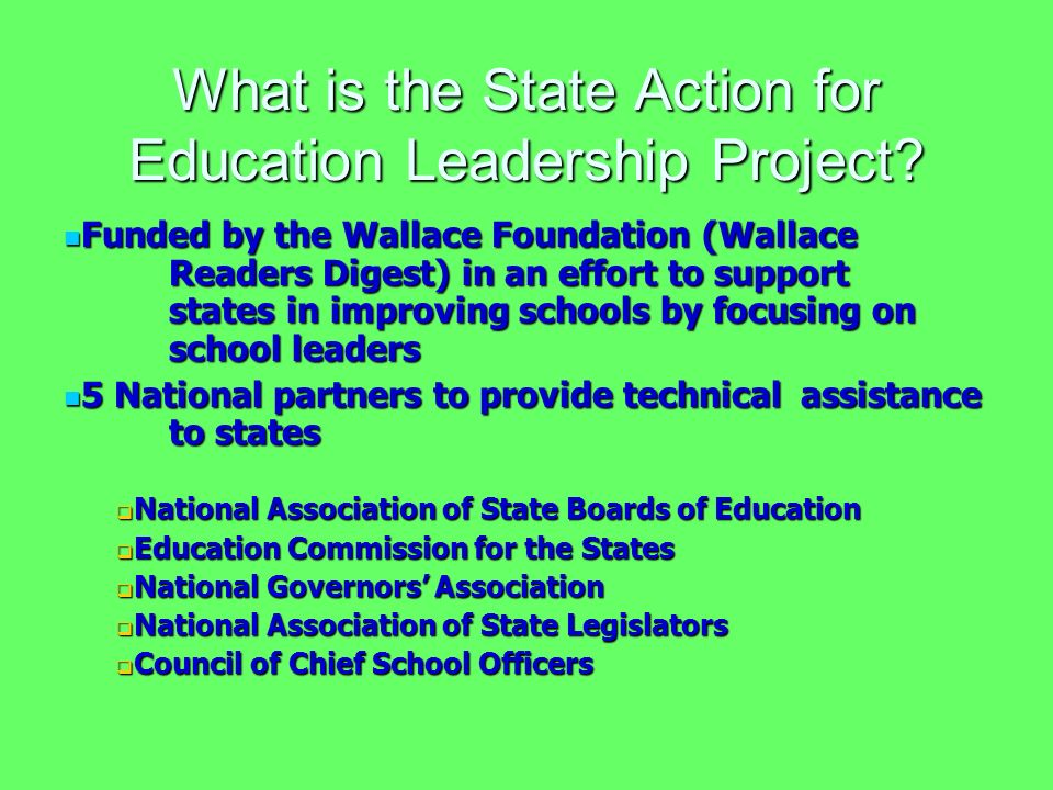 Funded by the Wallace Foundation (Wallace Readers Digest) in an effort to support states in improving schools by focusing on school leaders Funded by the Wallace Foundation (Wallace Readers Digest) in an effort to support states in improving schools by focusing on school leaders 5 National partners to provide technical assistance to states 5 National partners to provide technical assistance to states National Association of State Boards of Education National Association of State Boards of Education Education Commission for the States Education Commission for the States National Governors Association National Governors Association National Association of State Legislators National Association of State Legislators Council of Chief School Officers Council of Chief School Officers What is the State Action for Education Leadership Project?