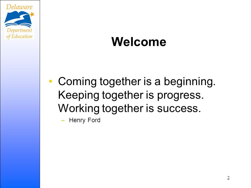 Welcome Coming together is a beginning. Keeping together is progress. Working together is success. –Henry Ford 2
