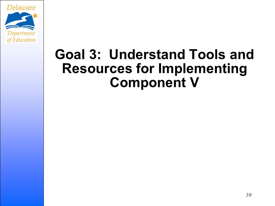 Goal 3: Understand Tools and Resources for Implementing Component V 39