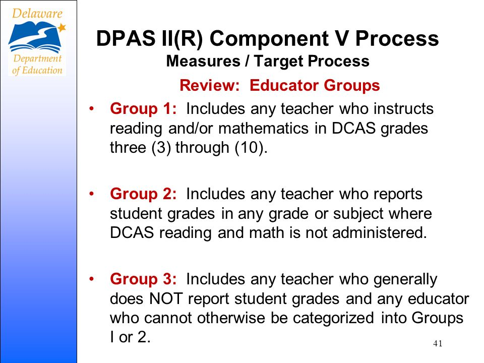 DPAS II(R) Component V Process Measures / Target Process Review: Educator Groups Group 1: Includes any teacher who instructs reading and/or mathematic