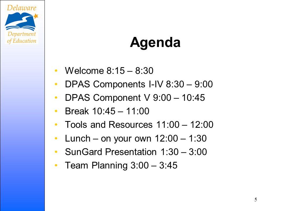 Agenda Welcome 8:15 – 8:30 DPAS Components I-IV 8:30 – 9:00 DPAS Component V 9:00 – 10:45 Break 10:45 – 11:00 Tools and Resources 11:00 – 12:00 Lunch
