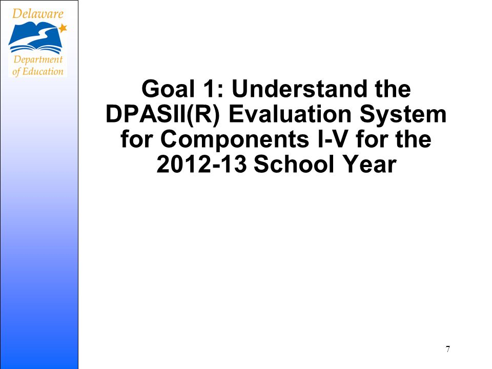 Goal 1: Understand the DPASII(R) Evaluation System for Components I-V for the 2012-13 School Year 7