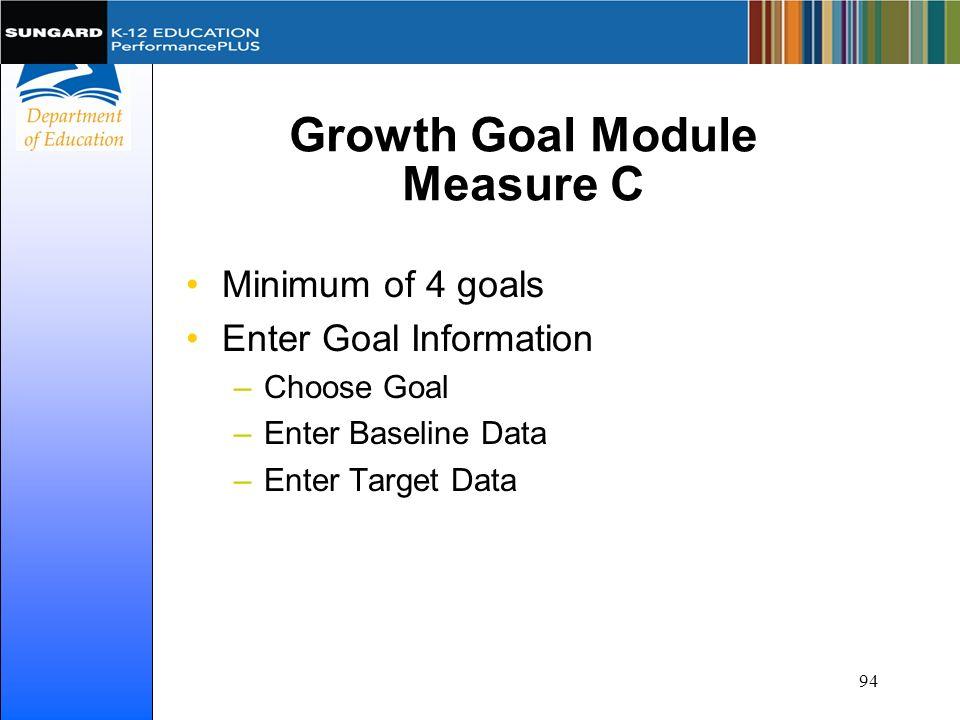 Growth Goal Module Measure C Minimum of 4 goals Enter Goal Information –Choose Goal –Enter Baseline Data –Enter Target Data 94