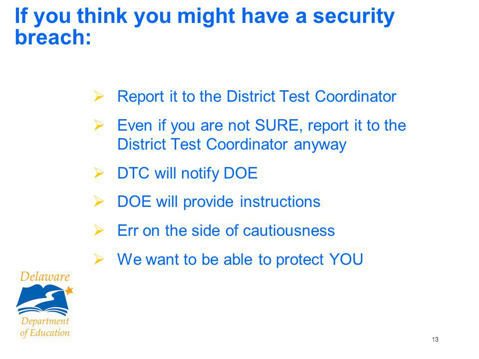 13 If you think you might have a security breach: Report it to the District Test Coordinator Even if you are not SURE, report it to the District Test Coordinator anyway DTC will notify DOE DOE will provide instructions Err on the side of cautiousness We want to be able to protect YOU