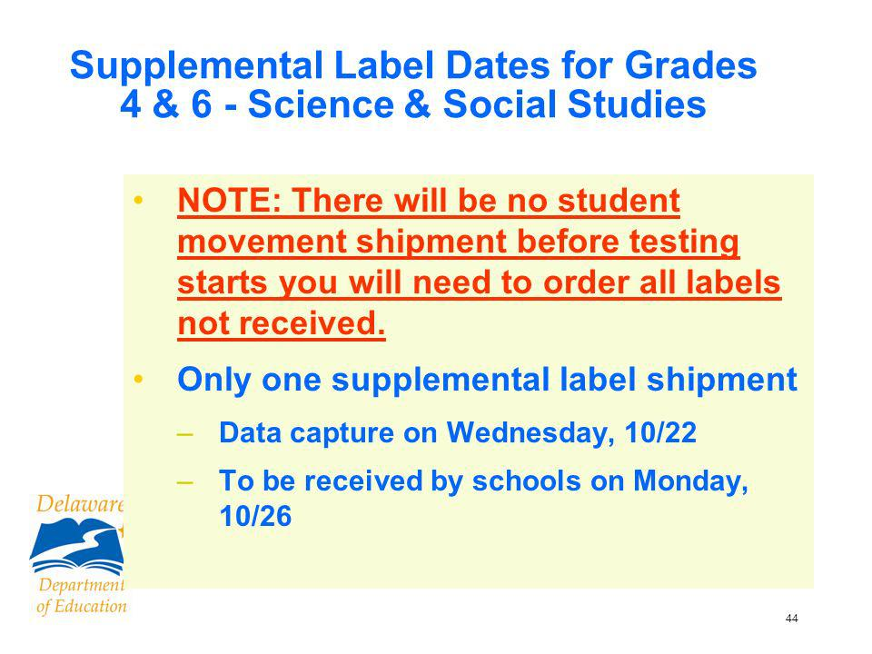 44 Supplemental Label Dates for Grades 4 & 6 - Science & Social Studies NOTE: There will be no student movement shipment before testing starts you will need to order all labels not received.