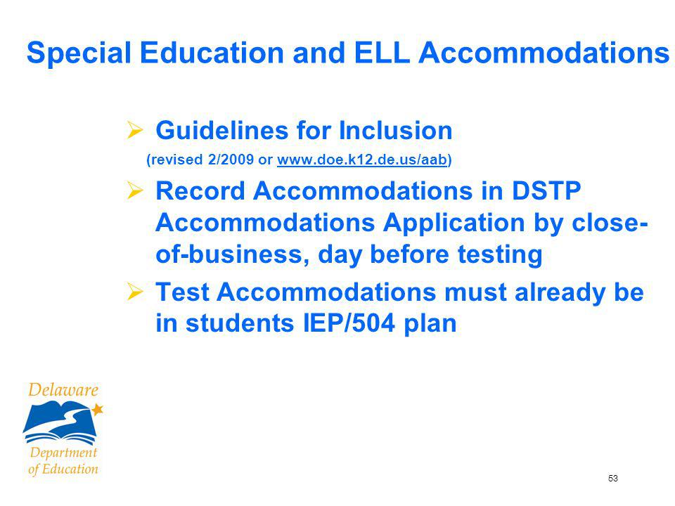 53 Special Education and ELL Accommodations Guidelines for Inclusion (revised 2/2009 or www.doe.k12.de.us/aab) Record Accommodations in DSTP Accommodations Application by close- of-business, day before testing Test Accommodations must already be in students IEP/504 plan