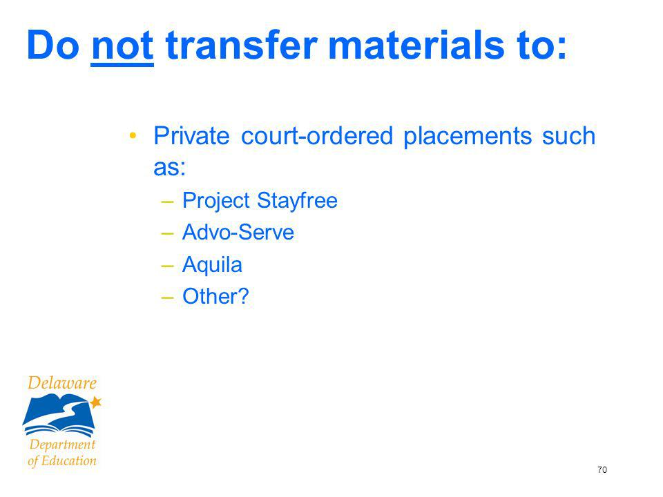 70 Do not transfer materials to: Private court-ordered placements such as: –Project Stayfree –Advo-Serve –Aquila –Other
