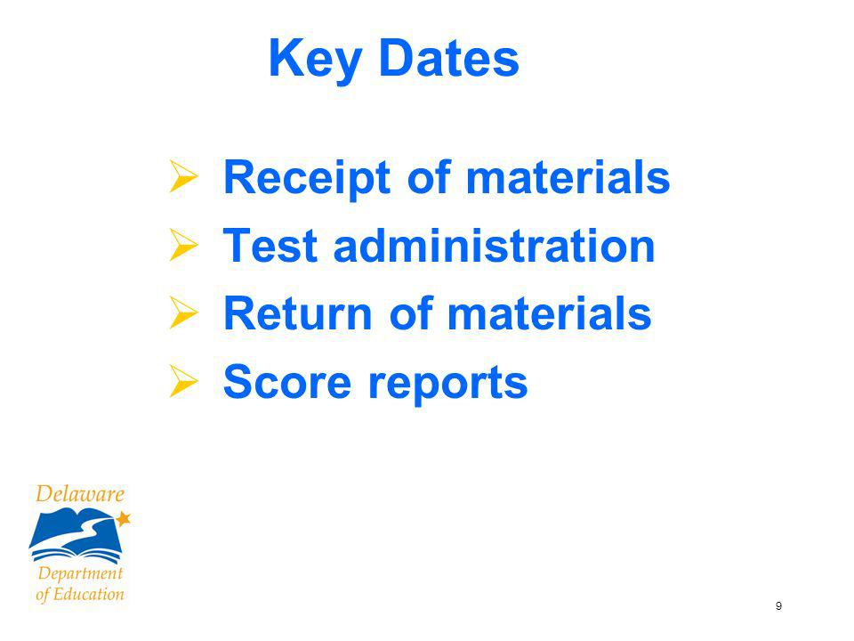 9 Key Dates Receipt of materials Test administration Return of materials Score reports