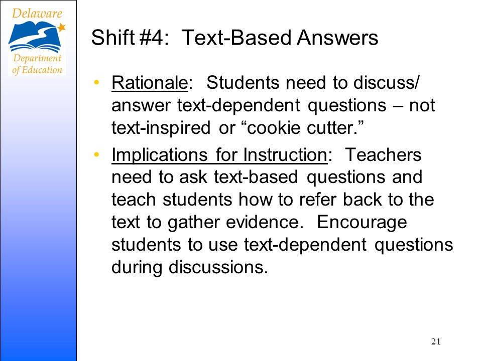 Shift #4: Text-Based Answers Rationale: Students need to discuss/ answer text-dependent questions – not text-inspired or cookie cutter. Implications f