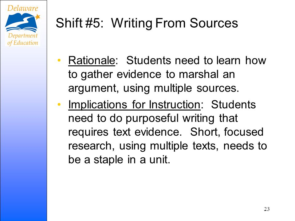 Shift #5: Writing From Sources Rationale: Students need to learn how to gather evidence to marshal an argument, using multiple sources. Implications f