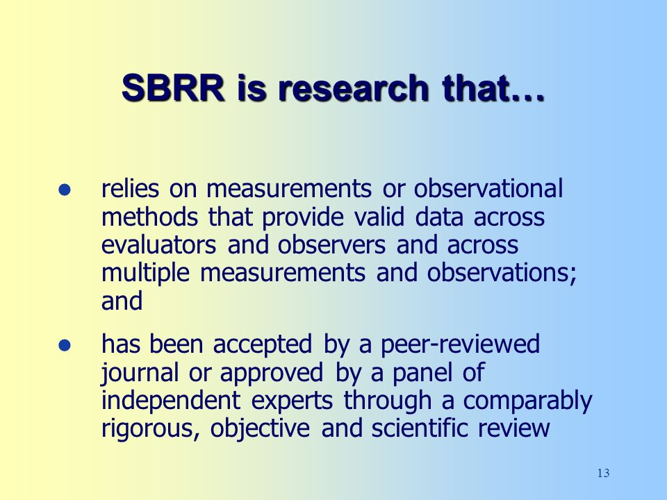 13 relies on measurements or observational methods that provide valid data across evaluators and observers and across multiple measurements and observations; and has been accepted by a peer-reviewed journal or approved by a panel of independent experts through a comparably rigorous, objective and scientific review SBRR is research that…