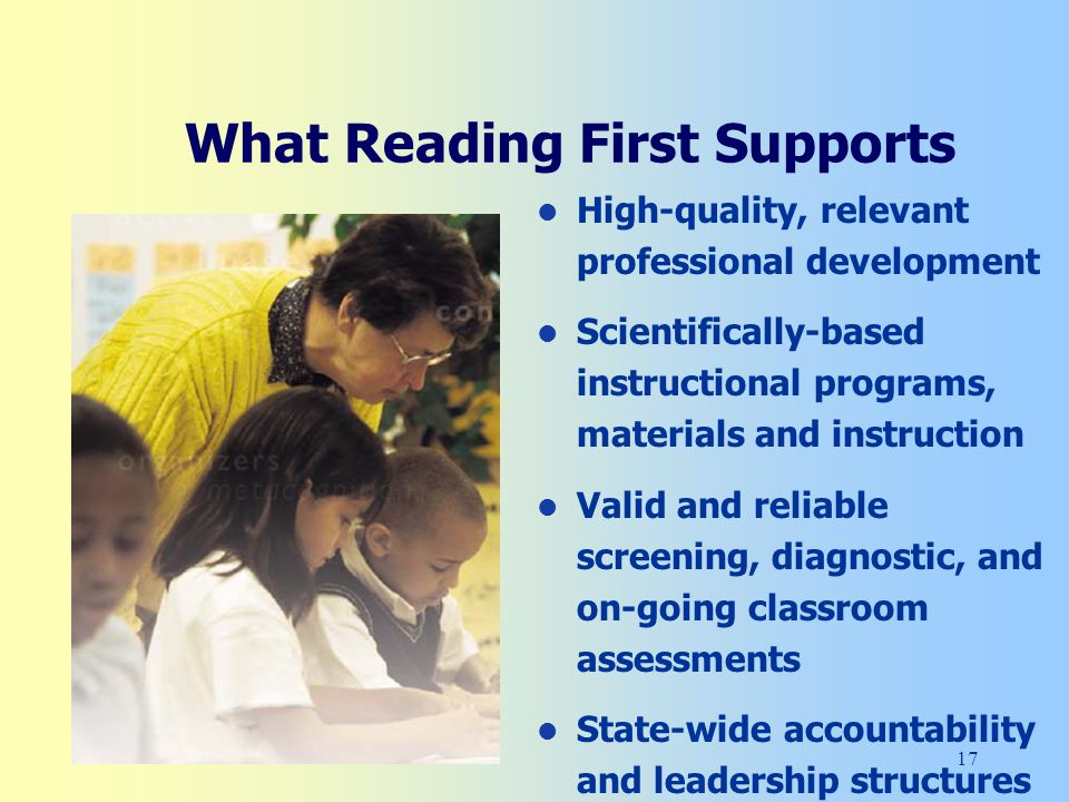 17 What Reading First Supports High-quality, relevant professional development Scientifically-based instructional programs, materials and instruction Valid and reliable screening, diagnostic, and on-going classroom assessments State-wide accountability and leadership structures