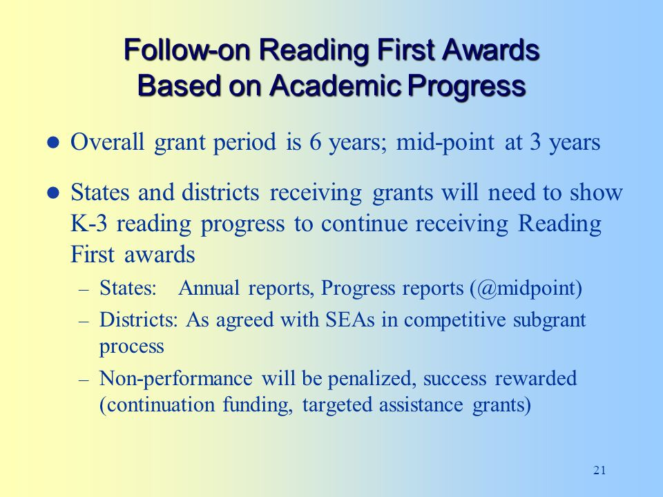21 Follow-on Reading First Awards Based on Academic Progress Overall grant period is 6 years; mid-point at 3 years States and districts receiving grants will need to show K-3 reading progress to continue receiving Reading First awards – States: Annual reports, Progress reports (@midpoint) – Districts: As agreed with SEAs in competitive subgrant process – Non-performance will be penalized, success rewarded (continuation funding, targeted assistance grants)