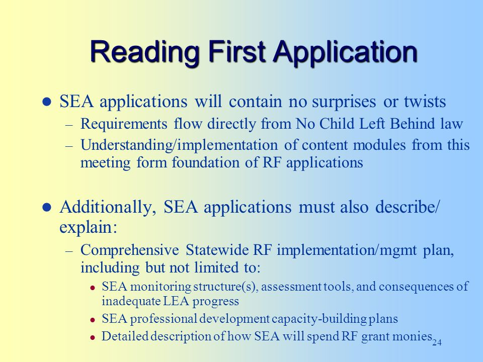 24 Reading First Application SEA applications will contain no surprises or twists – Requirements flow directly from No Child Left Behind law – Understanding/implementation of content modules from this meeting form foundation of RF applications Additionally, SEA applications must also describe/ explain: – Comprehensive Statewide RF implementation/mgmt plan, including but not limited to: SEA monitoring structure(s), assessment tools, and consequences of inadequate LEA progress SEA professional development capacity-building plans Detailed description of how SEA will spend RF grant monies