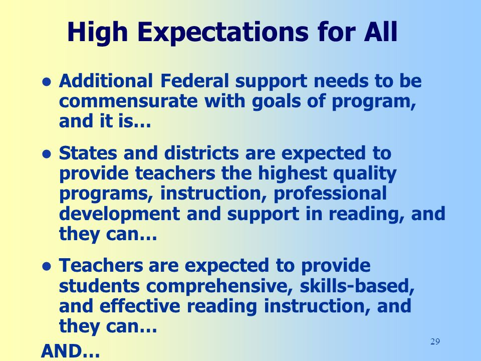 29 High Expectations for All Additional Federal support needs to be commensurate with goals of program, and it is… States and districts are expected to provide teachers the highest quality programs, instruction, professional development and support in reading, and they can… Teachers are expected to provide students comprehensive, skills-based, and effective reading instruction, and they can… AND…