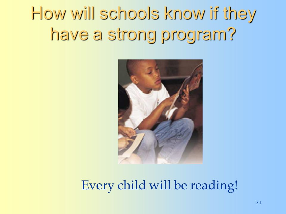 31 How will schools know if they have a strong program Every child will be reading!