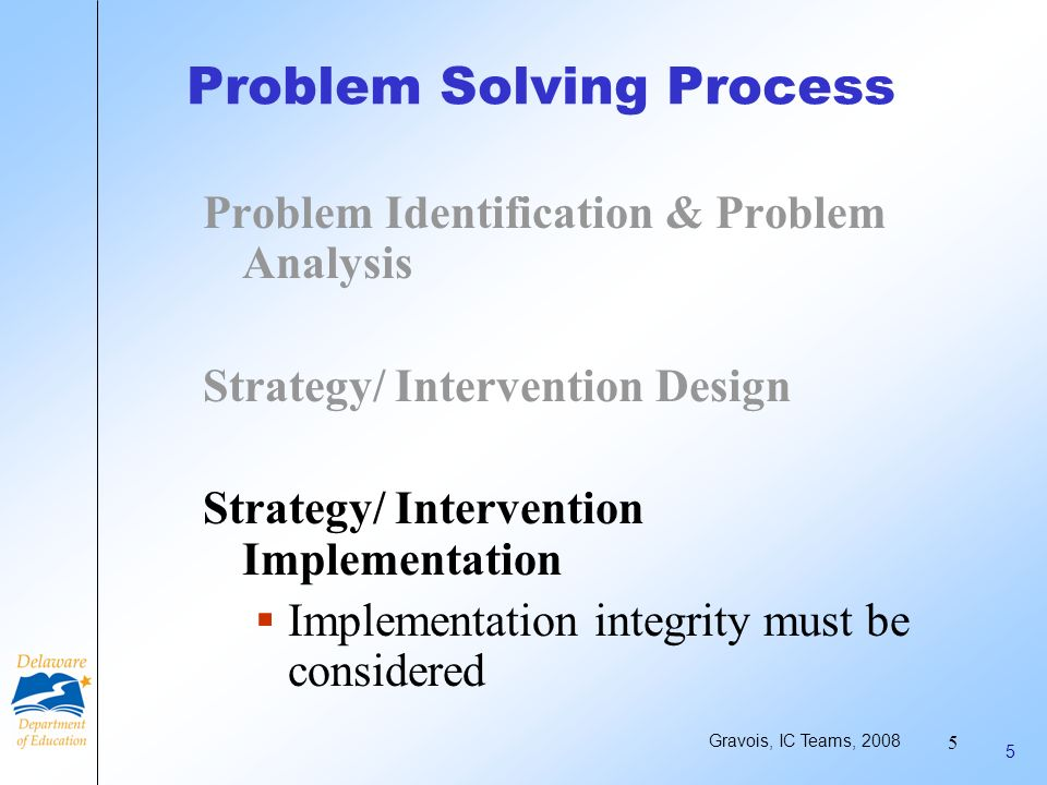 4 4 Problem Solving Process Problem Identification & Problem Analysis Strategy/ Intervention Design Academic: Conducted under instructionally matched conditions Effective instructional practices (modeling, repetition, corrective feedback, incentives for improvement) Plan for progress monitoring Behavior: Conducted under instructionally matched conditions Application of researched behavior principles Contingency management Plan for progress monitoring Gravois, IC Teams, 2008